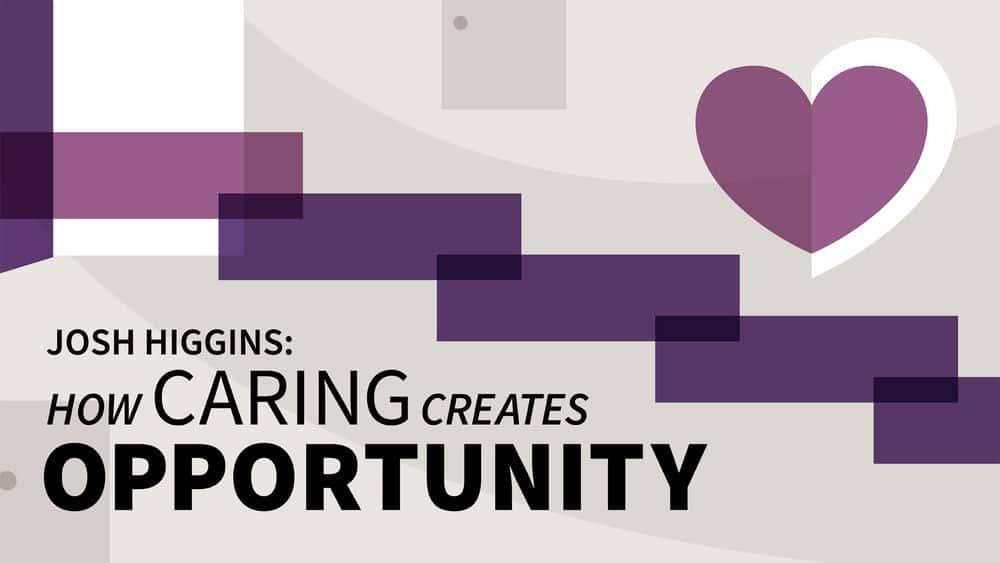 آموزش جاش هیگینز: چگونه مراقبت فرصت ایجاد می کند